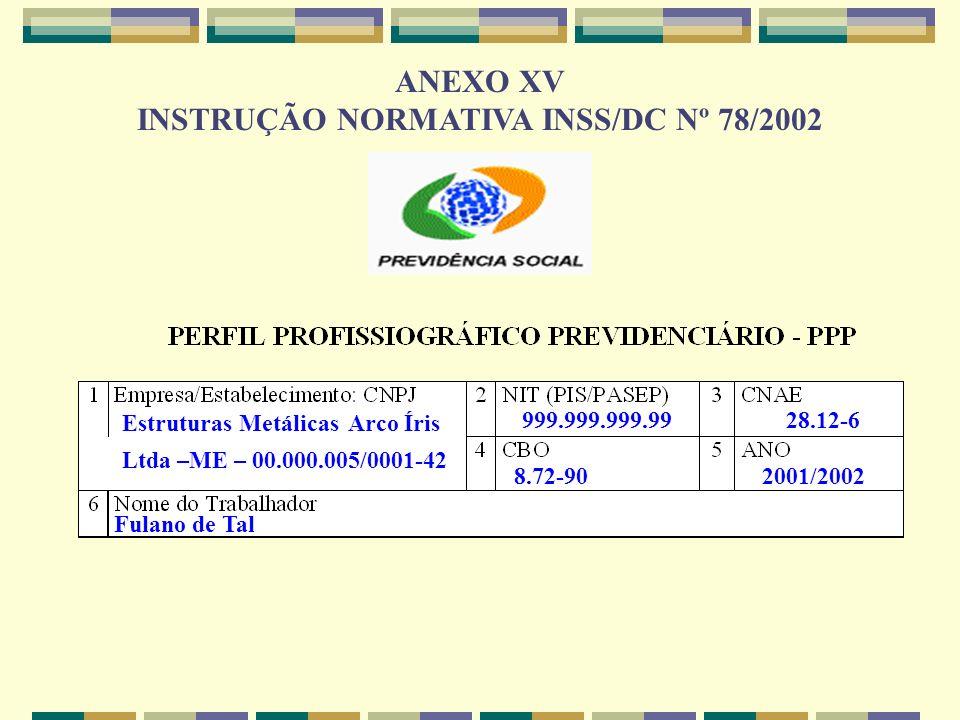 ANEXO XV INSTRUÇÃO NORMATIVA INSS/DC Nº 78/2002 Estruturas Metálicas Arco Íris Ltda –ME – 00.000.005/0001-42 999.999.999.9928.12-6 8.72-902001/2002 Fu
