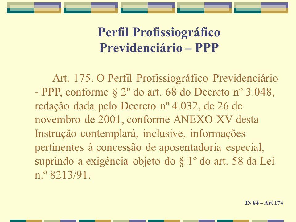 Art. 175. O Perfil Profissiográfico Previdenciário - PPP, conforme § 2º do art. 68 do Decreto nº 3.048, redação dada pelo Decreto nº 4.032, de 26 de n