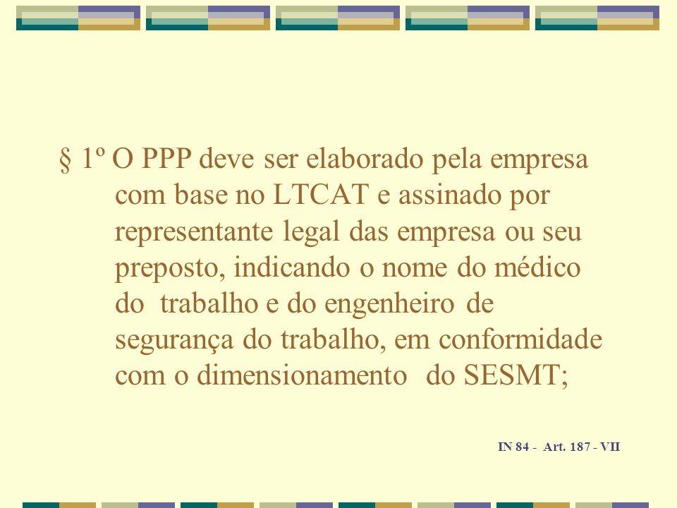 § 1º O PPP deve ser elaborado pela empresa com base no LTCAT e assinado por representante legal das empresa ou seu preposto, indicando o nome do médic