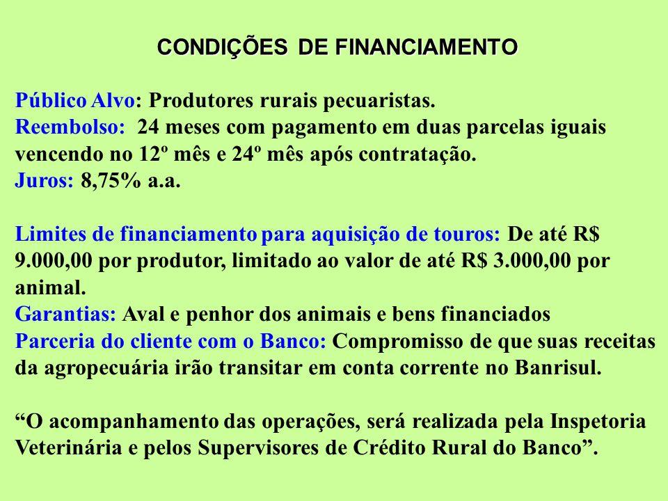 CONDIÇÕES DE FINANCIAMENTO Público Alvo: Produtores rurais pecuaristas. Reembolso: 24 meses com pagamento em duas parcelas iguais vencendo no 12º mês