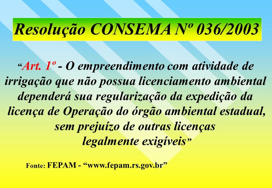 Resolução CONSEMA Nº 036/2003 Fonte: FEPAM - www.fepam.rs.gov.br Art. 1º - O empreendimento com atividade de irrigação que não possua licenciamento am