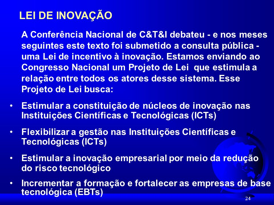 24 LEI DE INOVAÇÃO A Conferência Nacional de C&T&I debateu - e nos meses seguintes este texto foi submetido a consulta pública - uma Lei de incentivo à inovação.