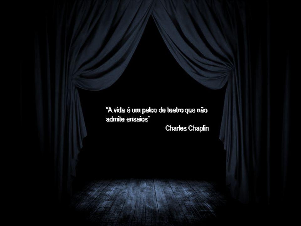A vida é um palco de teatro que não admite ensaios Charles Chaplin