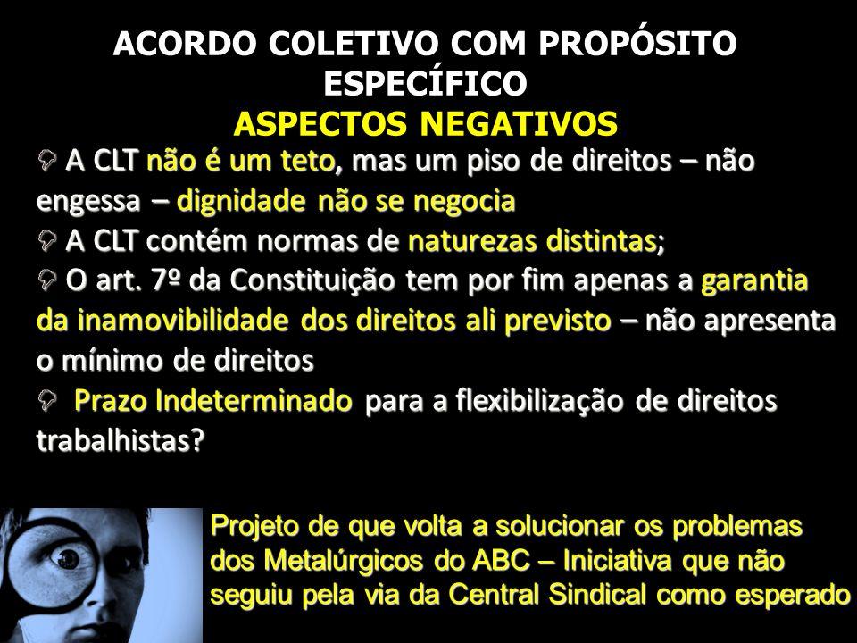 ACORDO COLETIVO COM PROPÓSITO ESPECÍFICO ASPECTOS NEGATIVOS A CLT não é um teto, mas um piso de direitos – não engessa – dignidade não se negocia A CL