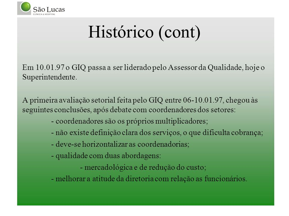 Histórico (cont) Em 10.01.97 o GIQ passa a ser liderado pelo Assessor da Qualidade, hoje o Superintendente. A primeira avaliação setorial feita pelo G