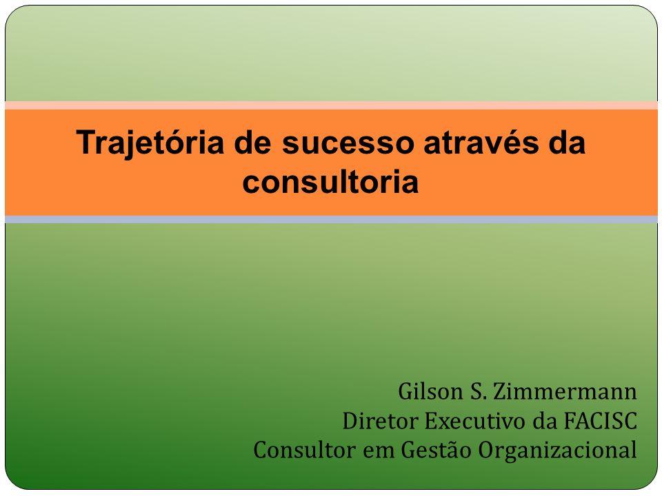 Gilson S. Zimmermann Diretor Executivo da FACISC Consultor em Gestão Organizacional Trajetória de sucesso através da consultoria