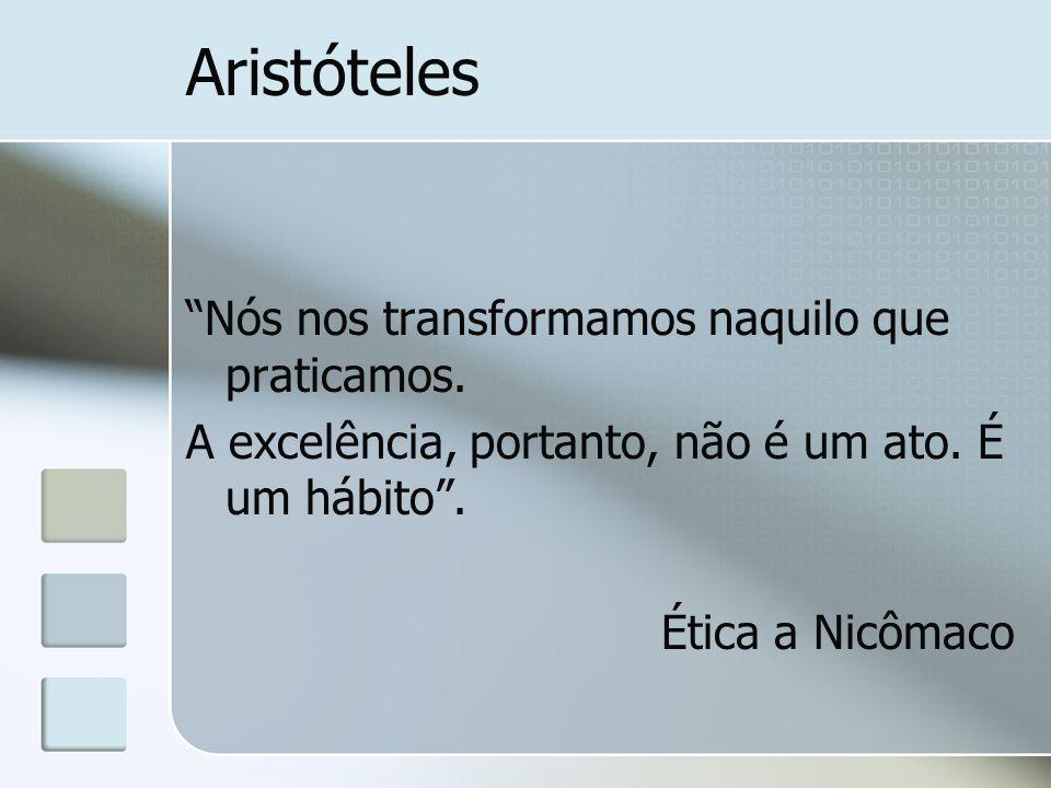 Aristóteles Nós nos transformamos naquilo que praticamos. A excelência, portanto, não é um ato. É um hábito. Ética a Nicômaco