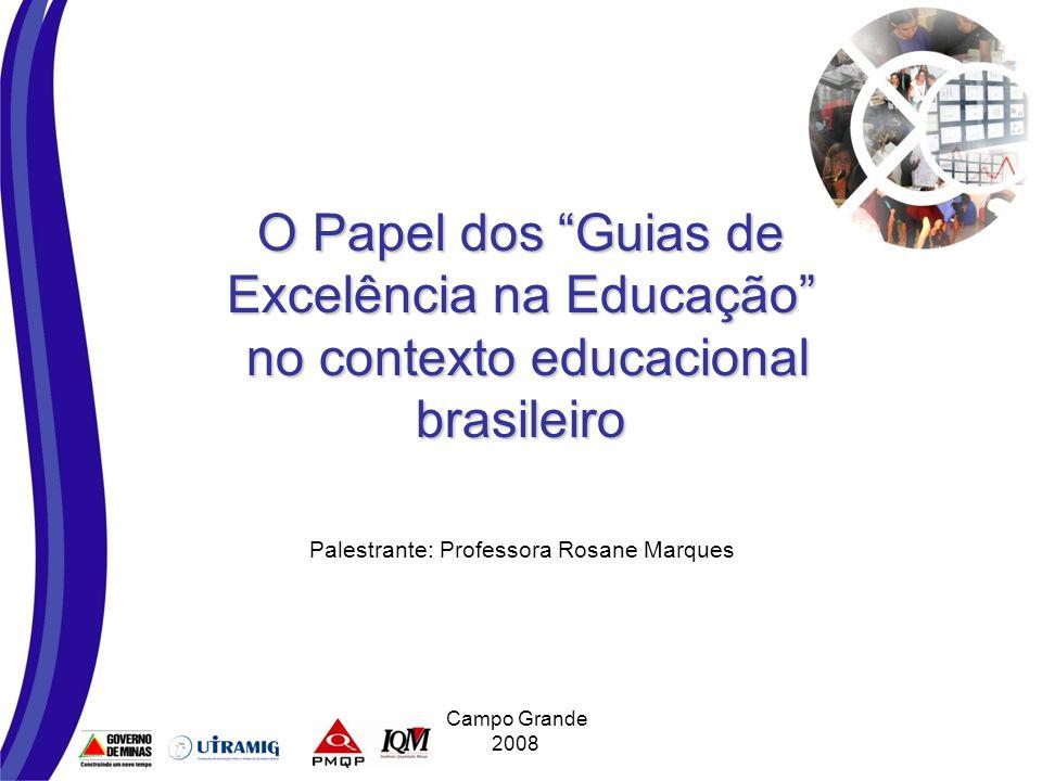 O Papel dos Guias de Excelência na Educação no contexto educacional brasileiro Palestrante: Professora Rosane Marques Campo Grande 2008