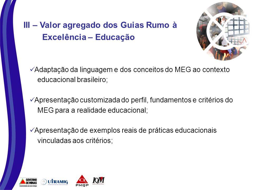 Adaptação da linguagem e dos conceitos do MEG ao contexto educacional brasileiro; Apresentação customizada do perfil, fundamentos e critérios do MEG para a realidade educacional; Apresentação de exemplos reais de práticas educacionais vinculadas aos critérios; III – Valor agregado dos Guias Rumo à Excelência – Educação