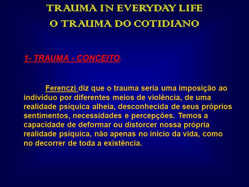 TRAUMA IN EVERYDAY LIFE O TRAUMA DO COTIDIANO 1- TRAUMA - CONCEITO : Ferenczi diz que o trauma seria uma imposição ao indivíduo por diferentes meios d