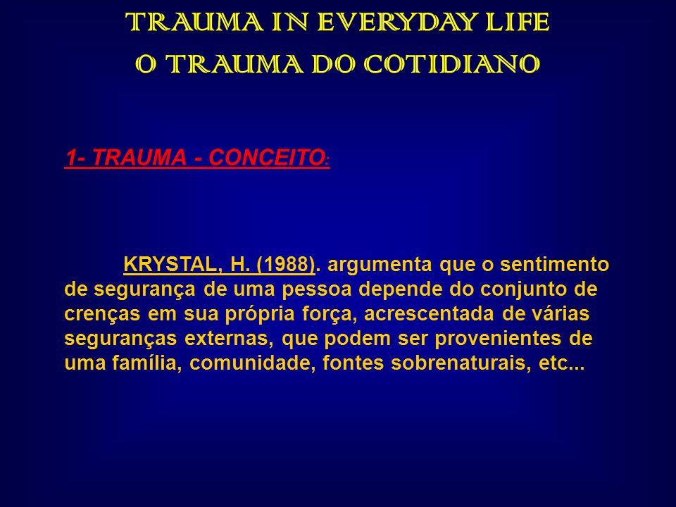 TRAUMA IN EVERYDAY LIFE O TRAUMA DO COTIDIANO 1- TRAUMA - CONCEITO : KRYSTAL, H. (1988). argumenta que o sentimento de segurança de uma pessoa depende