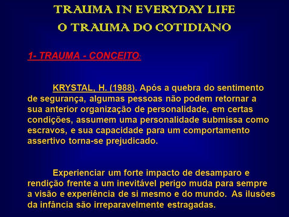 TRAUMA IN EVERYDAY LIFE O TRAUMA DO COTIDIANO 1- TRAUMA - CONCEITO : KRYSTAL, H. (1988). Após a quebra do sentimento de segurança, algumas pessoas não