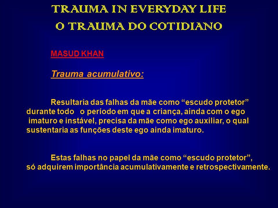 TRAUMA IN EVERYDAY LIFE O TRAUMA DO COTIDIANO MASUD KHAN Trauma acumulativo: Resultaria das falhas da mãe como escudo protetor durante todo o período