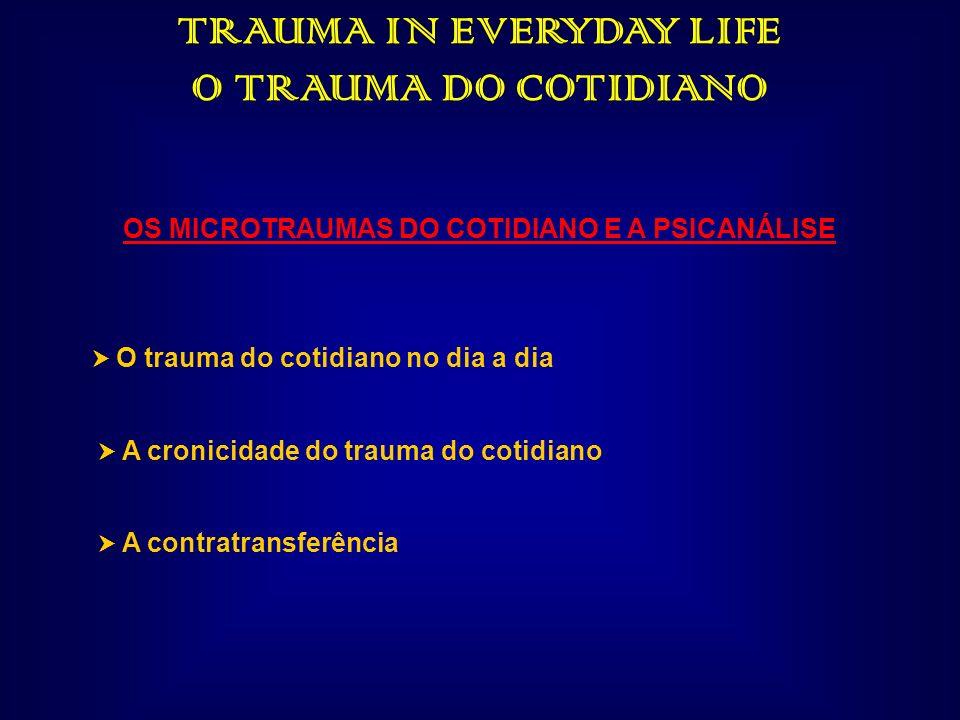 TRAUMA IN EVERYDAY LIFE O TRAUMA DO COTIDIANO OS MICROTRAUMAS DO COTIDIANO E A PSICANÁLISE O trauma do cotidiano no dia a dia A cronicidade do trauma