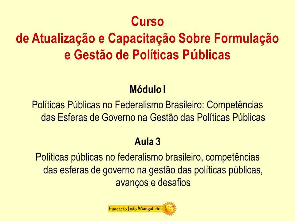 Curso de Atualização e Capacitação Sobre Formulação e Gestão de Políticas P ú blicas Módulo I Políticas Públicas no Federalismo Brasileiro: Competênci
