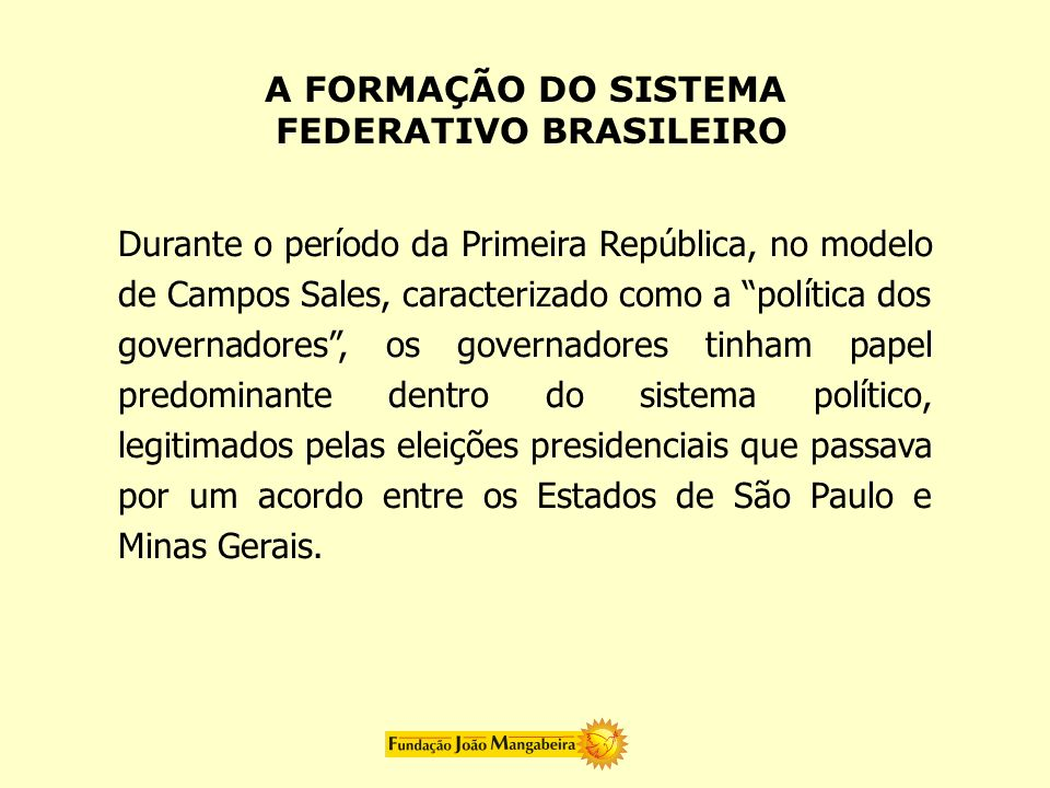 Durante o período da Primeira República, no modelo de Campos Sales, caracterizado como a política dos governadores, os governadores tinham papel predo