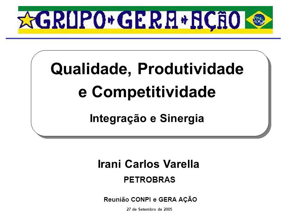 Reunião CONPI e GERA AÇÃO Qualidade, Produtividade e Competitividade Integração e Sinergia 27 de Setembro de 2005 Irani Carlos Varella PETROBRAS