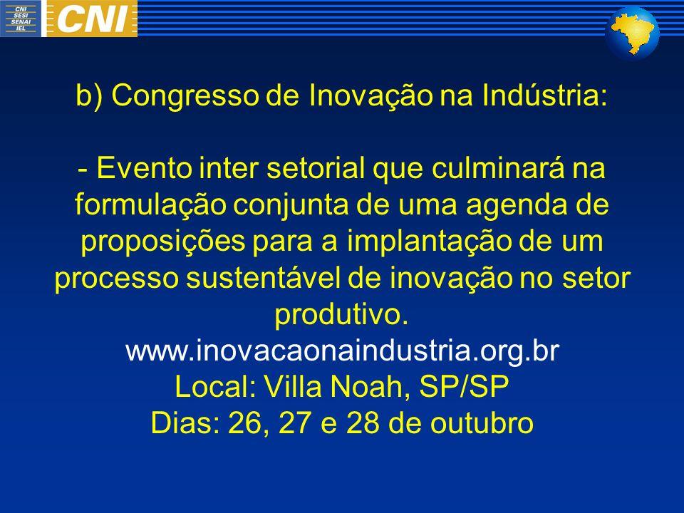 b) Congresso de Inovação na Indústria: - Evento inter setorial que culminará na formulação conjunta de uma agenda de proposições para a implantação de
