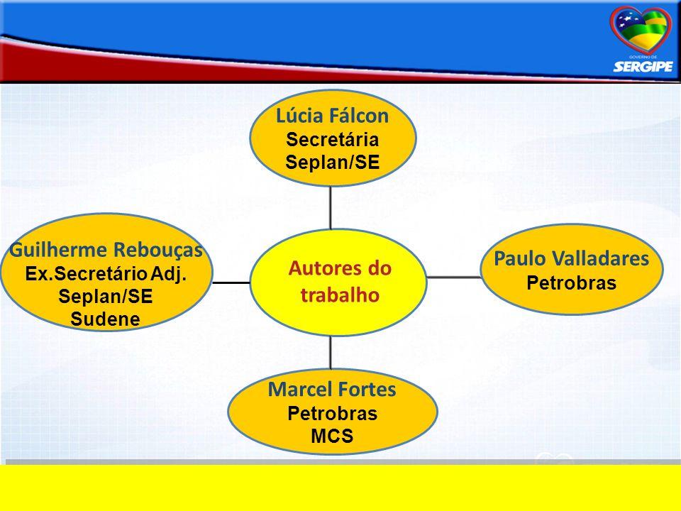 Autores do trabalho Guilherme Rebouças Ex.Secretário Adj. Seplan/SE Sudene Marcel Fortes Petrobras MCS Paulo Valladares Petrobras Lúcia Fálcon Secretá