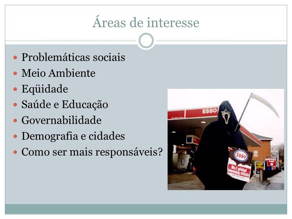 Áreas de interesse Problemáticas sociais Meio Ambiente Eqüidade Saúde e Educação Governabilidade Demografia e cidades Como ser mais responsáveis?