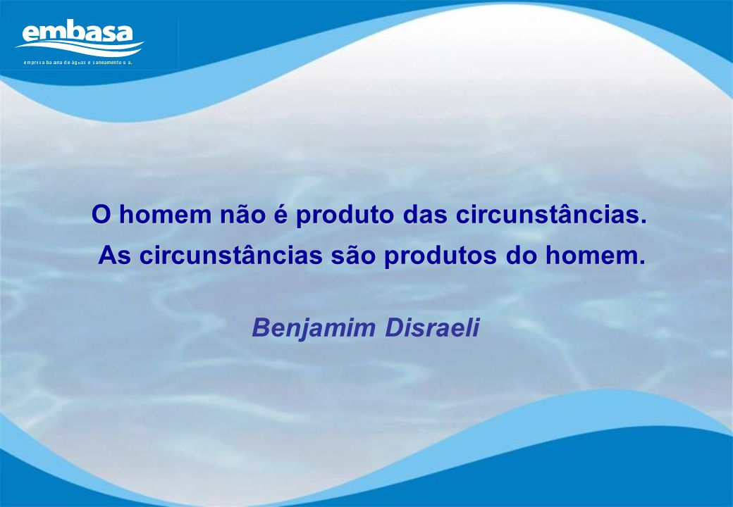 O homem não é produto das circunstâncias. As circunstâncias são produtos do homem. As circunstâncias são produtos do homem. Benjamim Disraeli