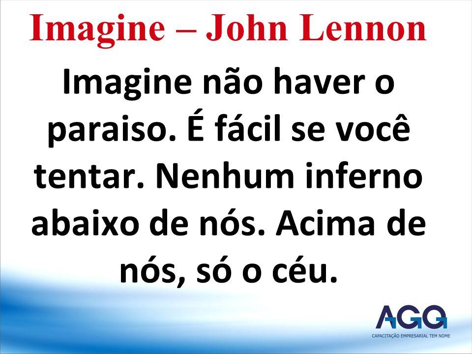 Imagine não haver o paraiso. É fácil se você tentar. Nenhum inferno abaixo de nós. Acima de nós, só o céu. Imagine – John Lennon