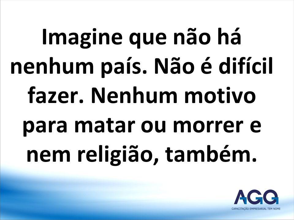 Imagine que não há nenhum país. Não é difícil fazer. Nenhum motivo para matar ou morrer e nem religião, também.