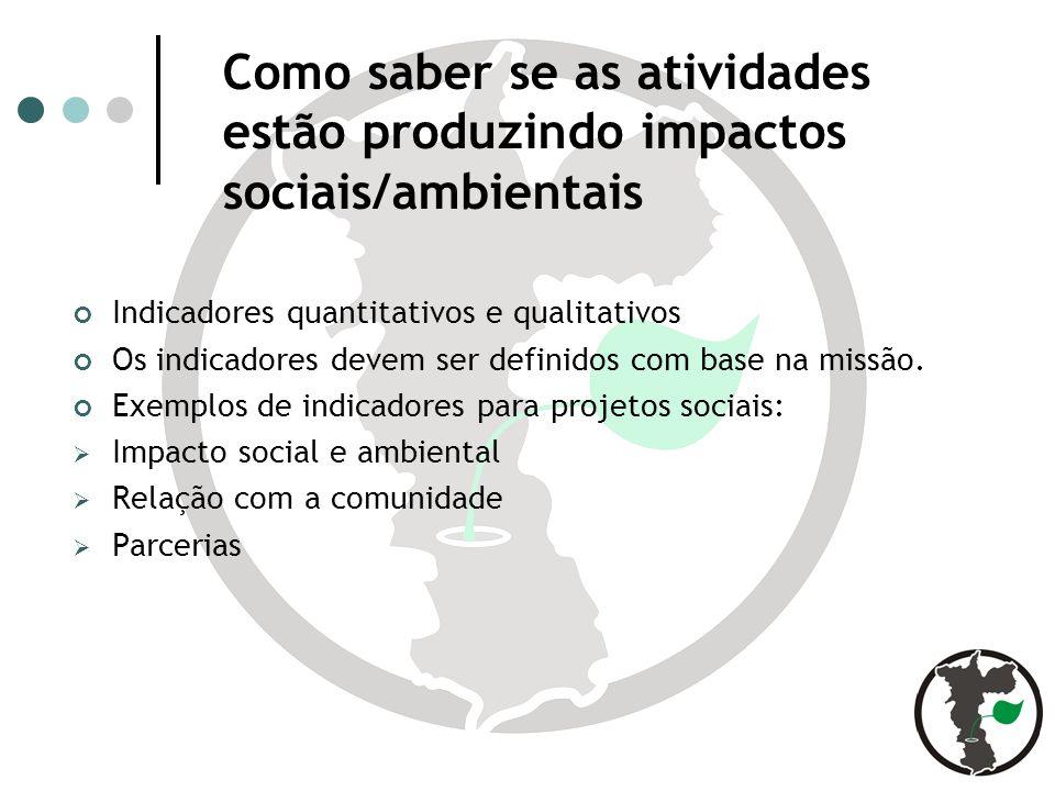 Como saber se as atividades estão produzindo impactos sociais/ambientais Indicadores quantitativos e qualitativos Os indicadores devem ser definidos com base na missão.