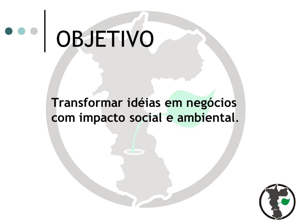OBJETIVO Transformar idéias em negócios com impacto social e ambiental.