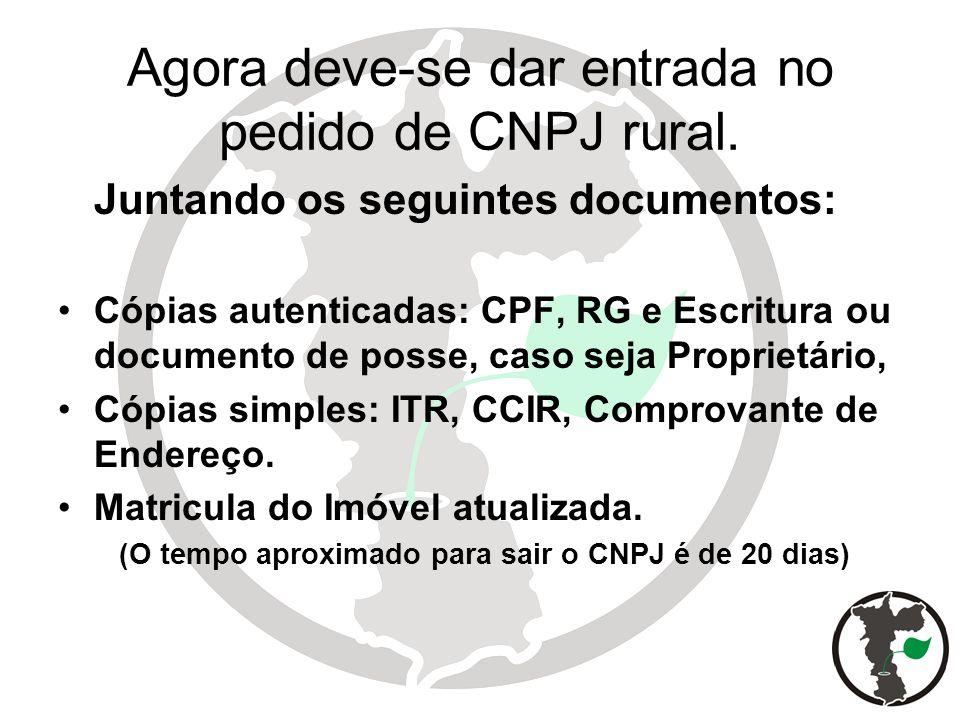 Agora deve-se dar entrada no pedido de CNPJ rural. Juntando os seguintes documentos: Cópias autenticadas: CPF, RG e Escritura ou documento de posse, c