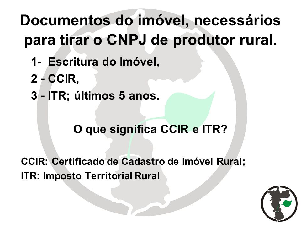 Documentos do imóvel, necessários para tirar o CNPJ de produtor rural. 1- Escritura do Imóvel, 2 - CCIR, 3 - ITR; últimos 5 anos. O que significa CCIR