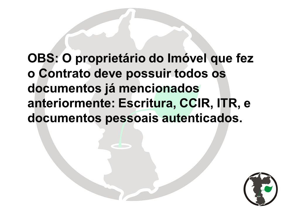 OBS: O proprietário do Imóvel que fez o Contrato deve possuir todos os documentos já mencionados anteriormente: Escritura, CCIR, ITR, e documentos pessoais autenticados.