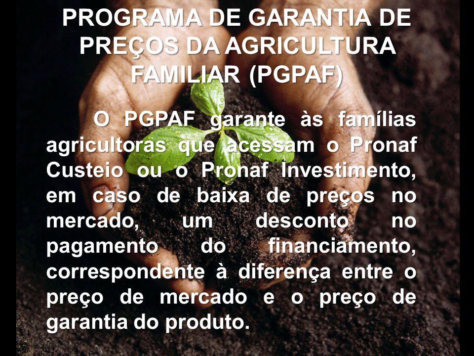 PROGRAMA DE GARANTIA DE PREÇOS DA AGRICULTURA FAMILIAR (PGPAF) O PGPAF garante às famílias agricultoras que acessam o Pronaf Custeio ou o Pronaf Inves