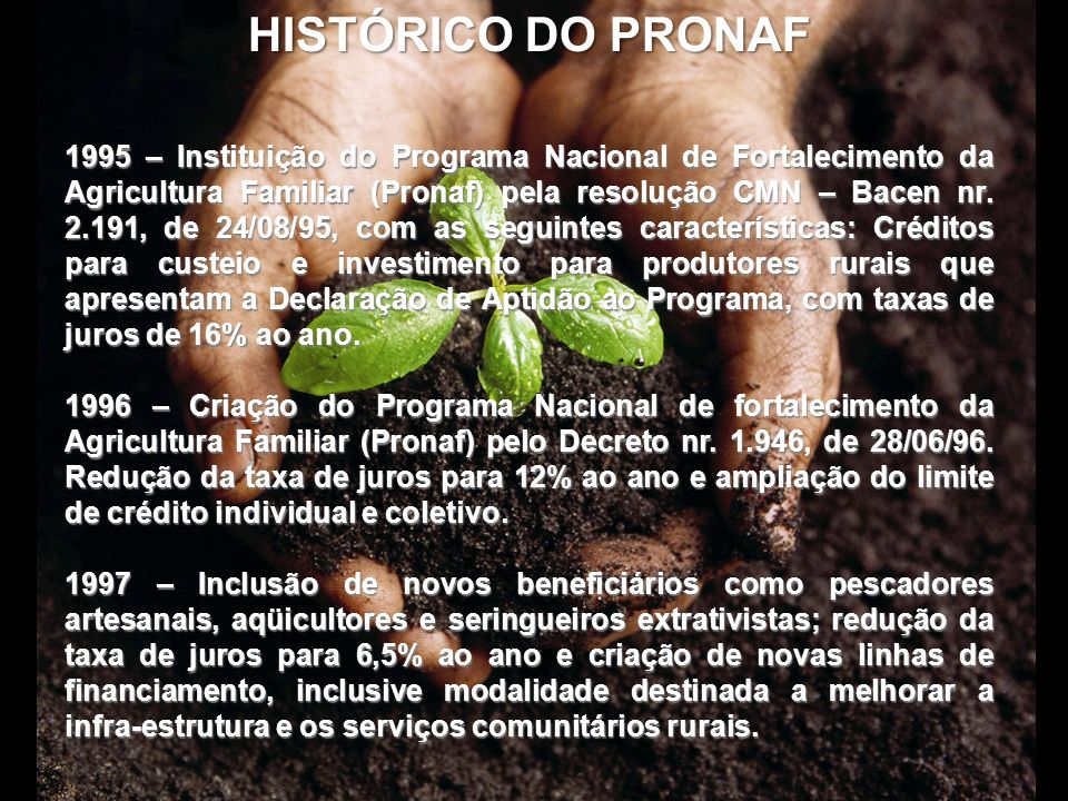 HISTÓRICO DO PRONAF 1995 – Instituição do Programa Nacional de Fortalecimento da Agricultura Familiar (Pronaf) pela resolução CMN – Bacen nr. 2.191, d
