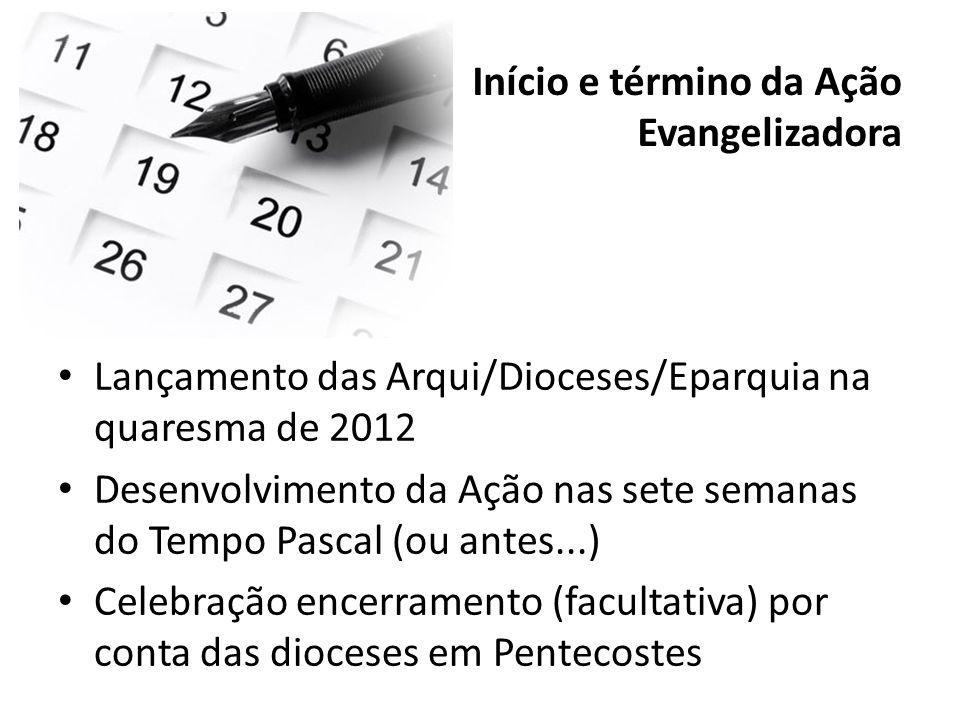 Início e término da Ação Evangelizadora Lançamento das Arqui/Dioceses/Eparquia na quaresma de 2012 Desenvolvimento da Ação nas sete semanas do Tempo P