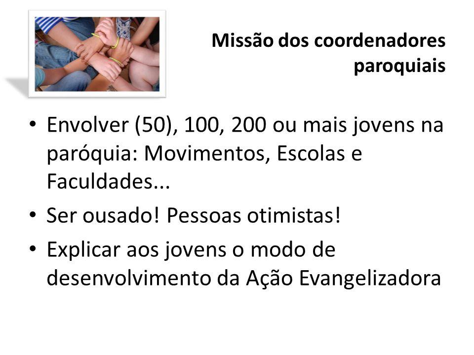 Missão dos coordenadores paroquiais Envolver (50), 100, 200 ou mais jovens na paróquia: Movimentos, Escolas e Faculdades... Ser ousado! Pessoas otimis