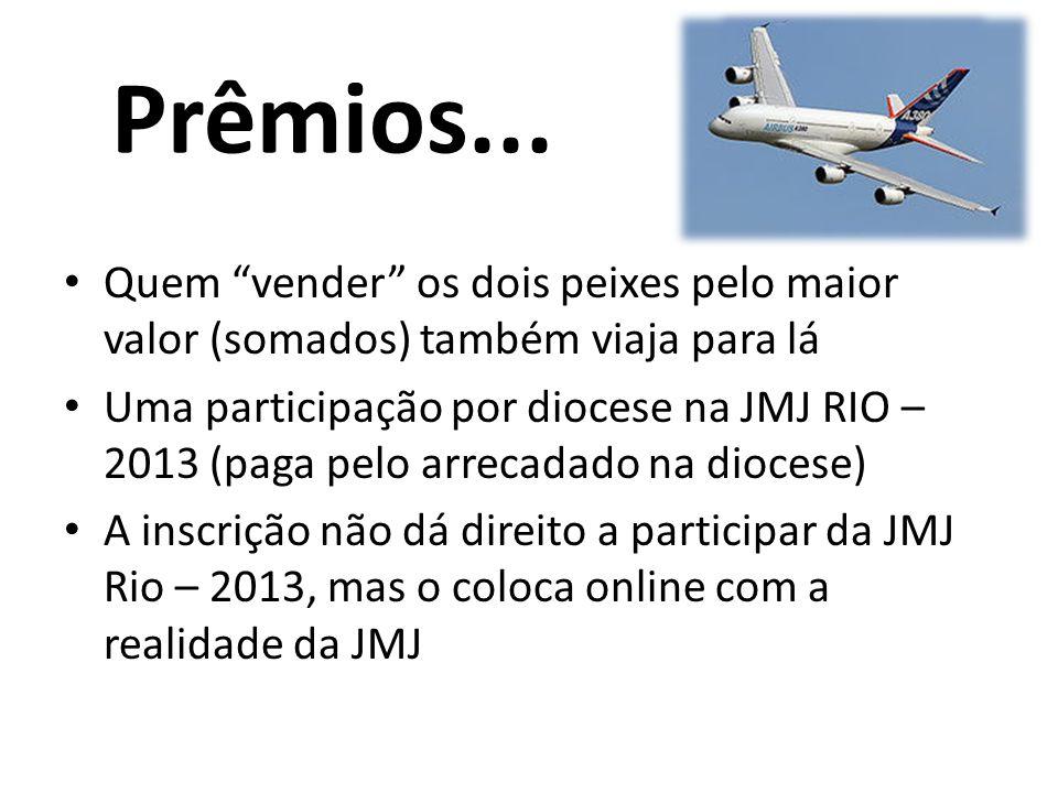 Prêmios... Quem vender os dois peixes pelo maior valor (somados) também viaja para lá Uma participação por diocese na JMJ RIO – 2013 (paga pelo arreca
