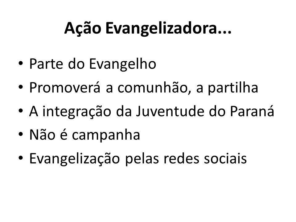 Ação Evangelizadora... Parte do Evangelho Promoverá a comunhão, a partilha A integração da Juventude do Paraná Não é campanha Evangelização pelas rede