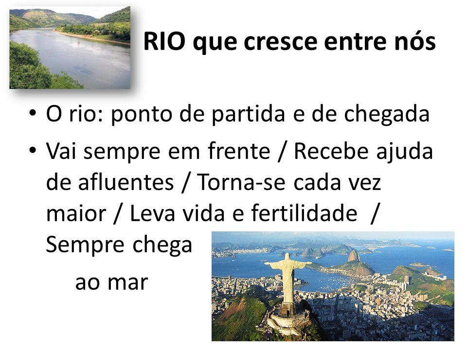 RIO que cresce entre nós O rio: ponto de partida e de chegada Vai sempre em frente / Recebe ajuda de afluentes / Torna-se cada vez maior / Leva vida e