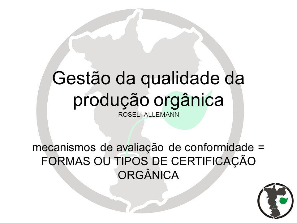 Gestão da qualidade da produção orgânica ROSELI ALLEMANN mecanismos de avaliação de conformidade = FORMAS OU TIPOS DE CERTIFICAÇÃO ORGÂNICA