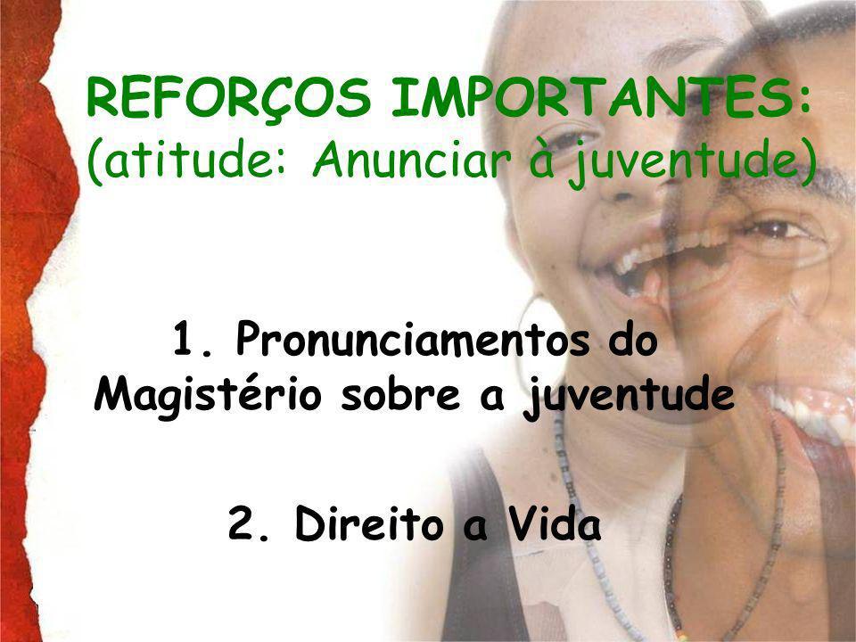 REFORÇOS IMPORTANTES: (atitude: Anunciar à juventude) 1. Pronunciamentos do Magistério sobre a juventude 2. Direito a Vida