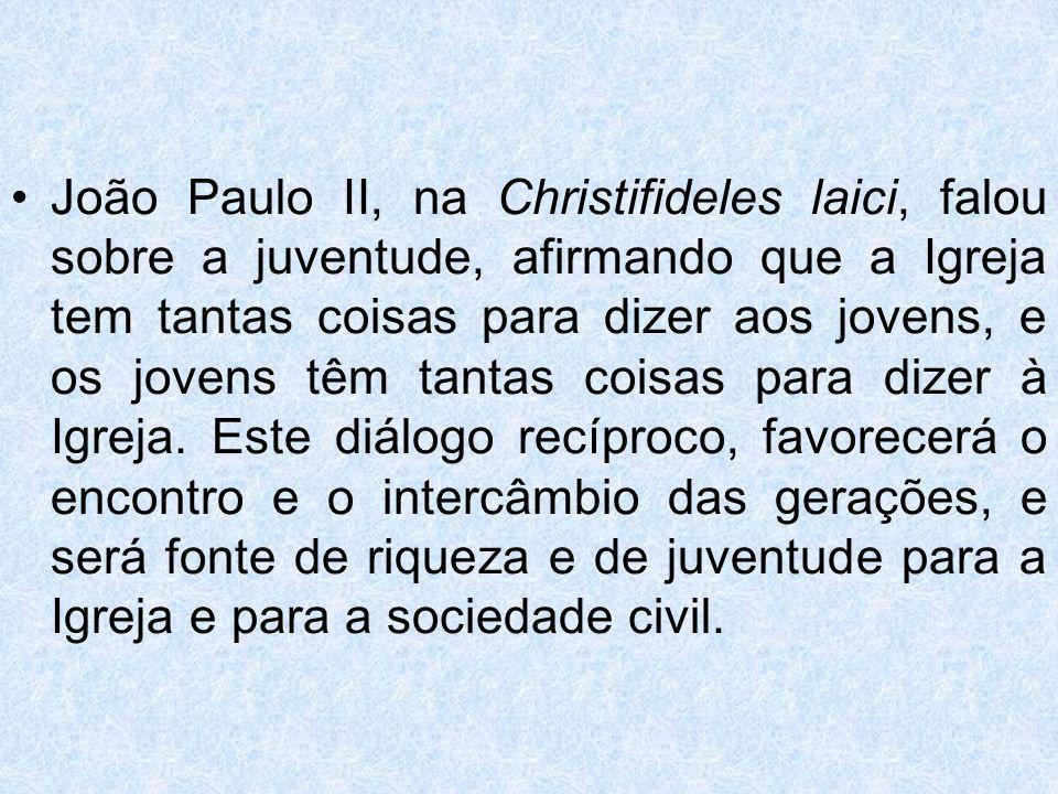 João Paulo II, na Christifideles laici, falou sobre a juventude, afirmando que a Igreja tem tantas coisas para dizer aos jovens, e os jovens têm tanta