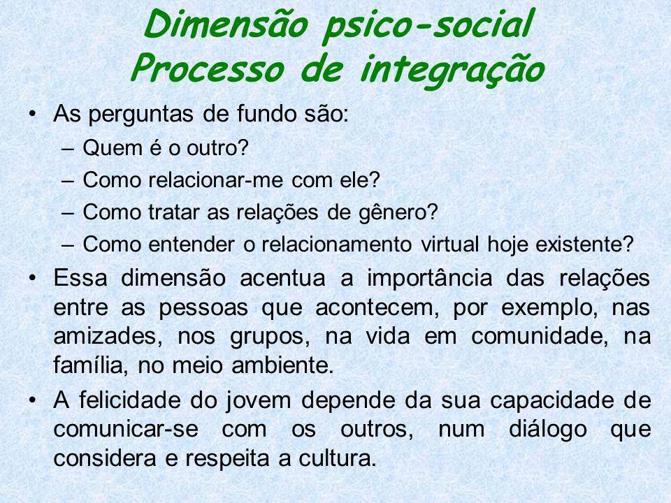 Dimensão psico-social Processo de integração As perguntas de fundo são: –Quem é o outro? –Como relacionar-me com ele? –Como tratar as relações de gêne