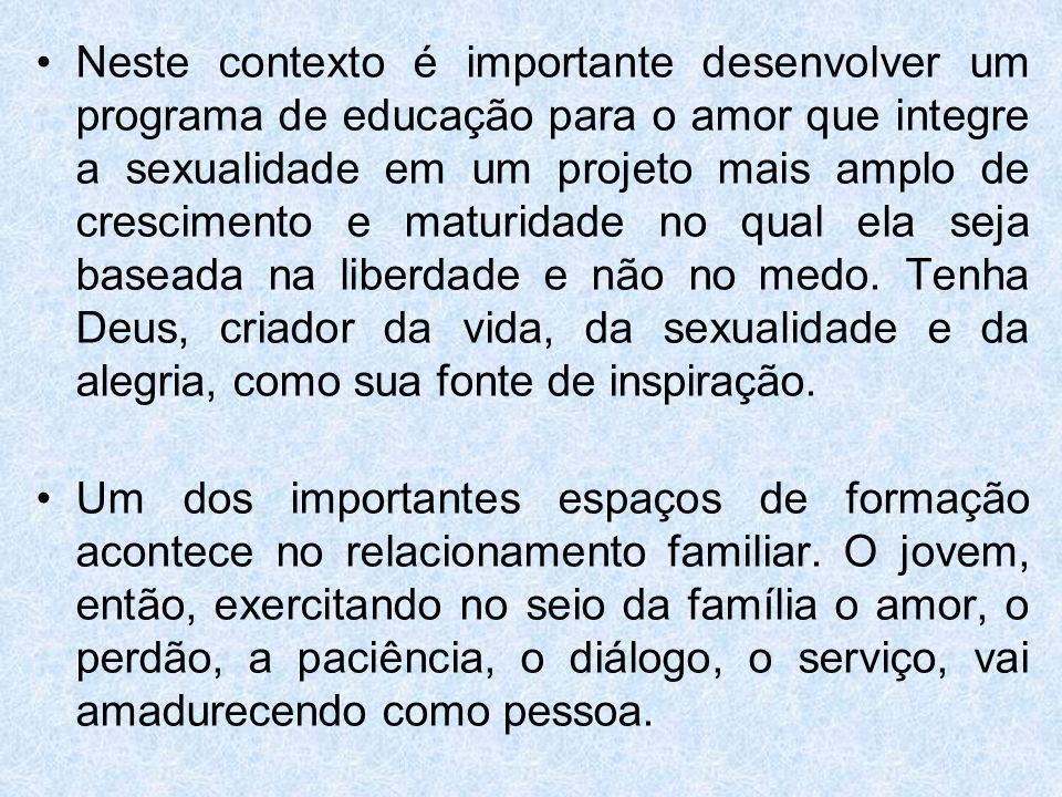 Neste contexto é importante desenvolver um programa de educação para o amor que integre a sexualidade em um projeto mais amplo de crescimento e maturi