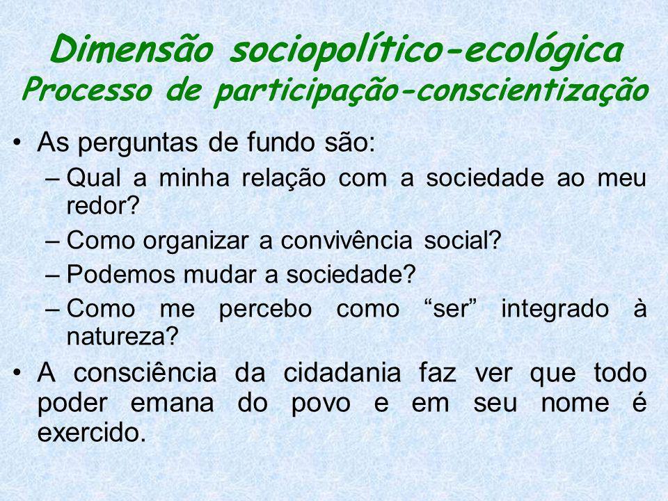 Dimensão sociopolítico-ecológica Processo de participação-conscientização As perguntas de fundo são: –Qual a minha relação com a sociedade ao meu redo