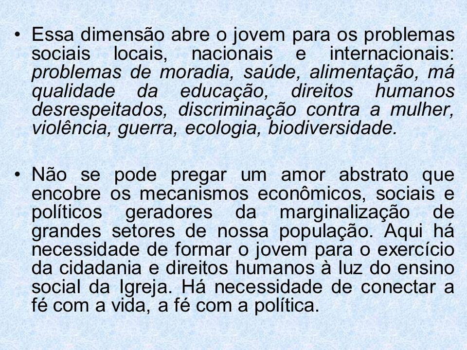 Essa dimensão abre o jovem para os problemas sociais locais, nacionais e internacionais: problemas de moradia, saúde, alimentação, má qualidade da edu
