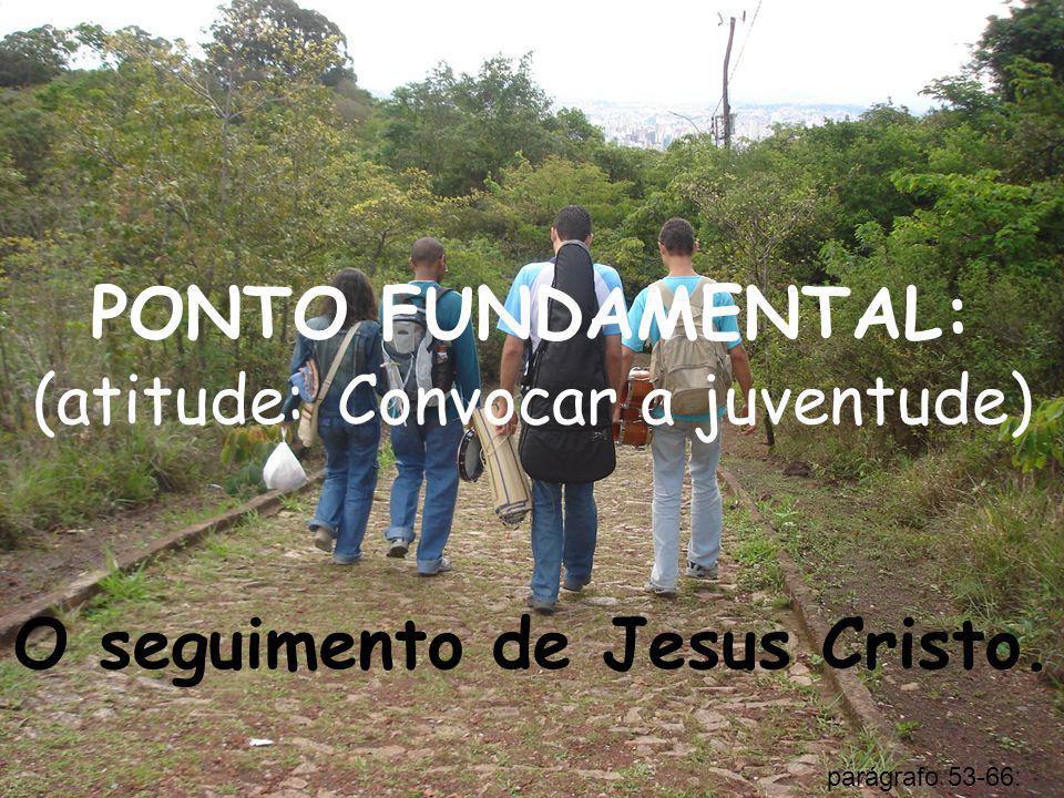 PONTO FUNDAMENTAL: (atitude: Convocar a juventude) O seguimento de Jesus Cristo. parágrafo 53-66: