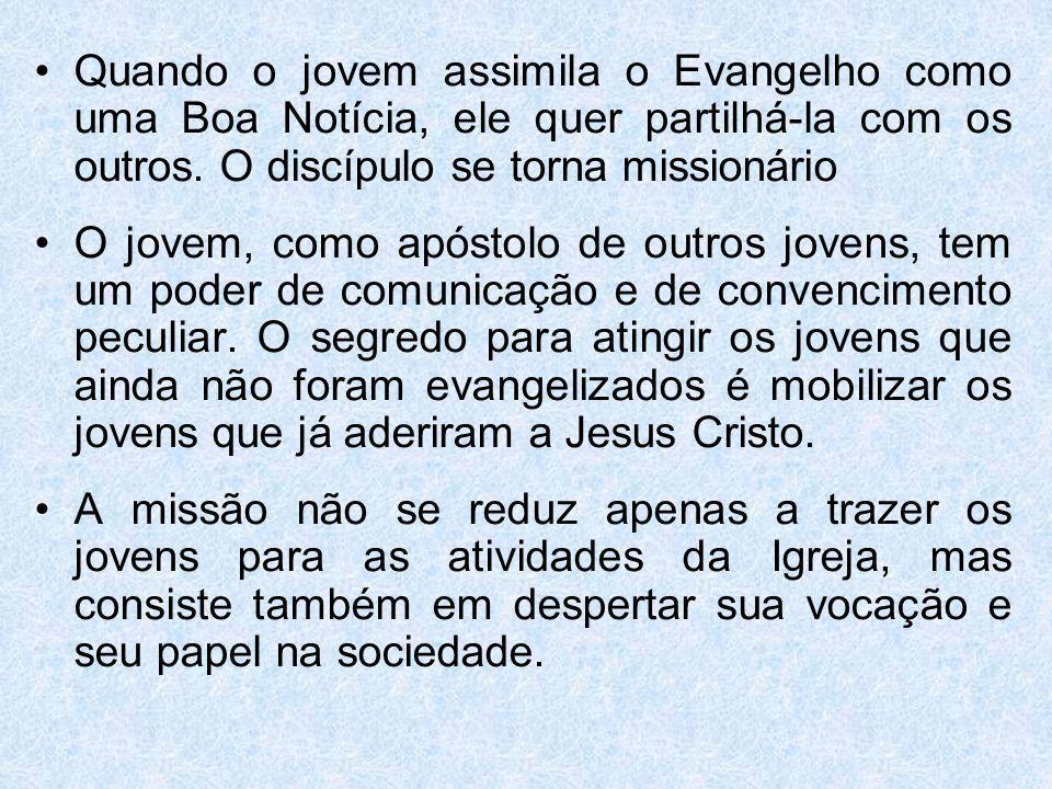 Quando o jovem assimila o Evangelho como uma Boa Notícia, ele quer partilhá-la com os outros. O discípulo se torna missionário O jovem, como apóstolo