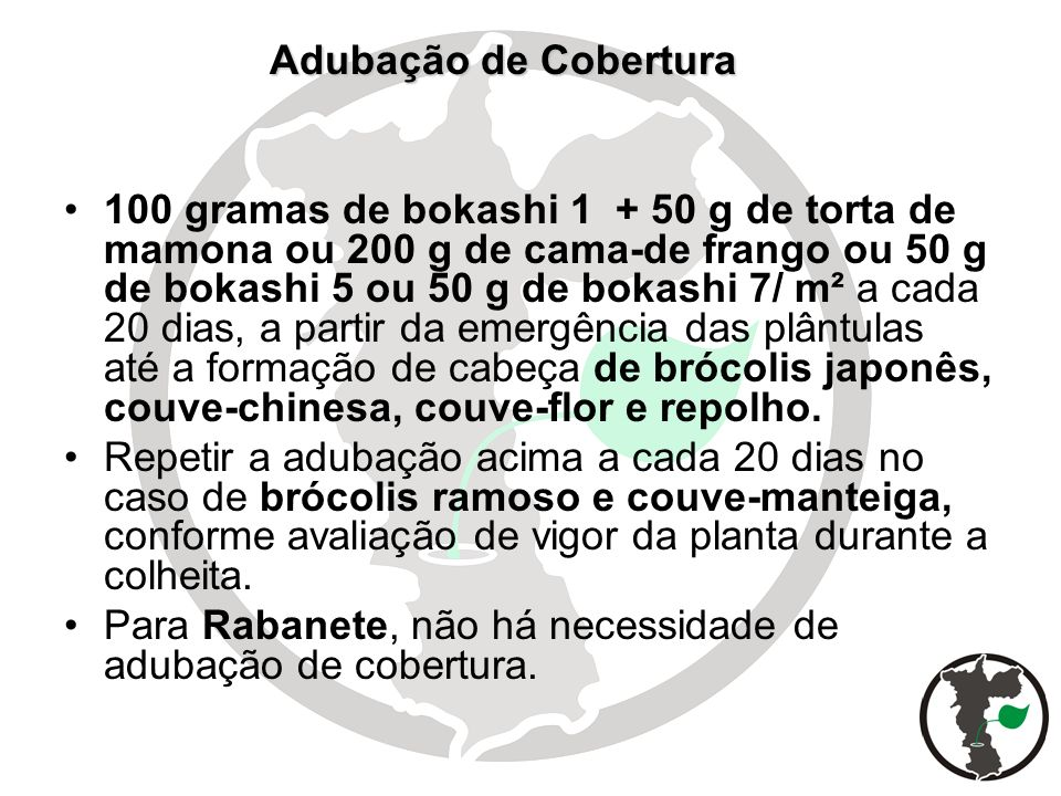 Adubação de Cobertura Adubação de Cobertura 100 gramas de bokashi 1 + 50 g de torta de mamona ou 200 g de cama-de frango ou 50 g de bokashi 5 ou 50 g
