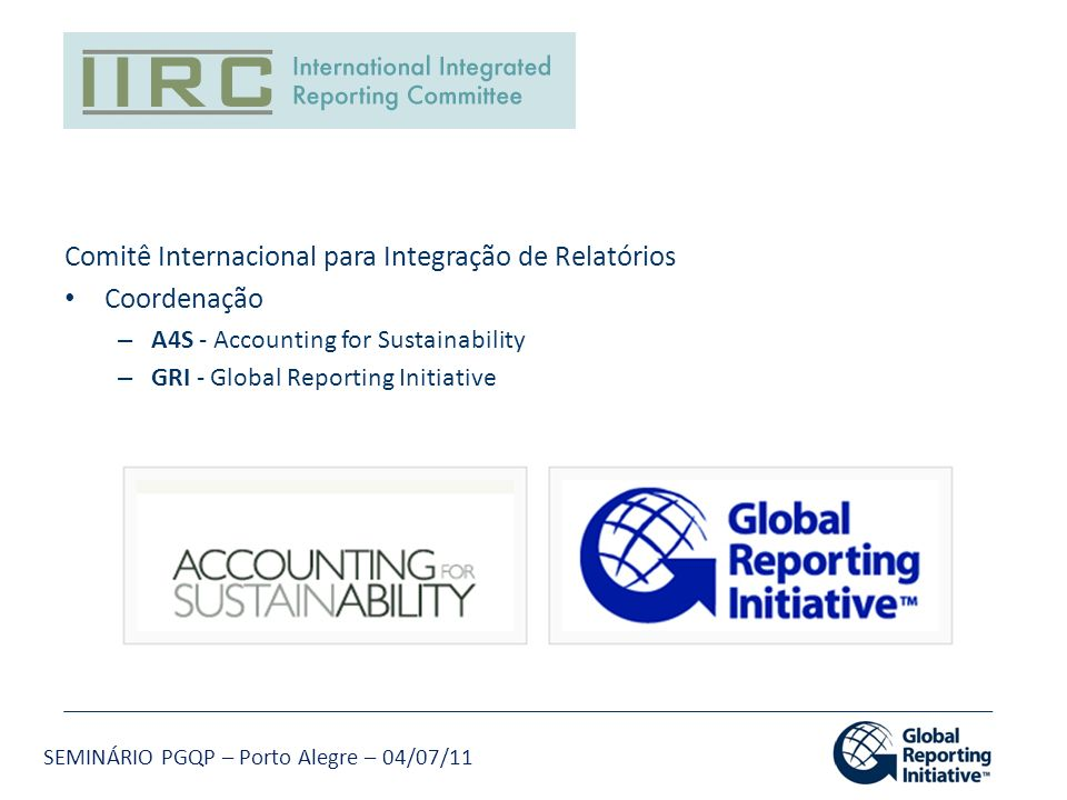 SEMINÁRIO PGQP – Porto Alegre – 04/07/11 Comitê Internacional para Integração de Relatórios Coordenação – A4S - Accounting for Sustainability – GRI -